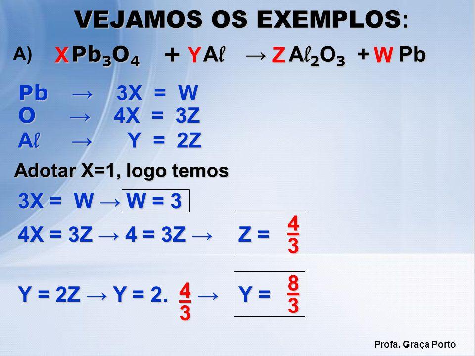 VEJAMOS OS EXEMPLOS : Pb 3 O 4 + A l A l 2 O 3 + Pb Pb 3 O 4 + A l A l 2 O 3 + Pb A)XWZY Pb 3X = W O 4X = 3Z A l Y = 2Z Adotar X=1, logo temos 3X = W