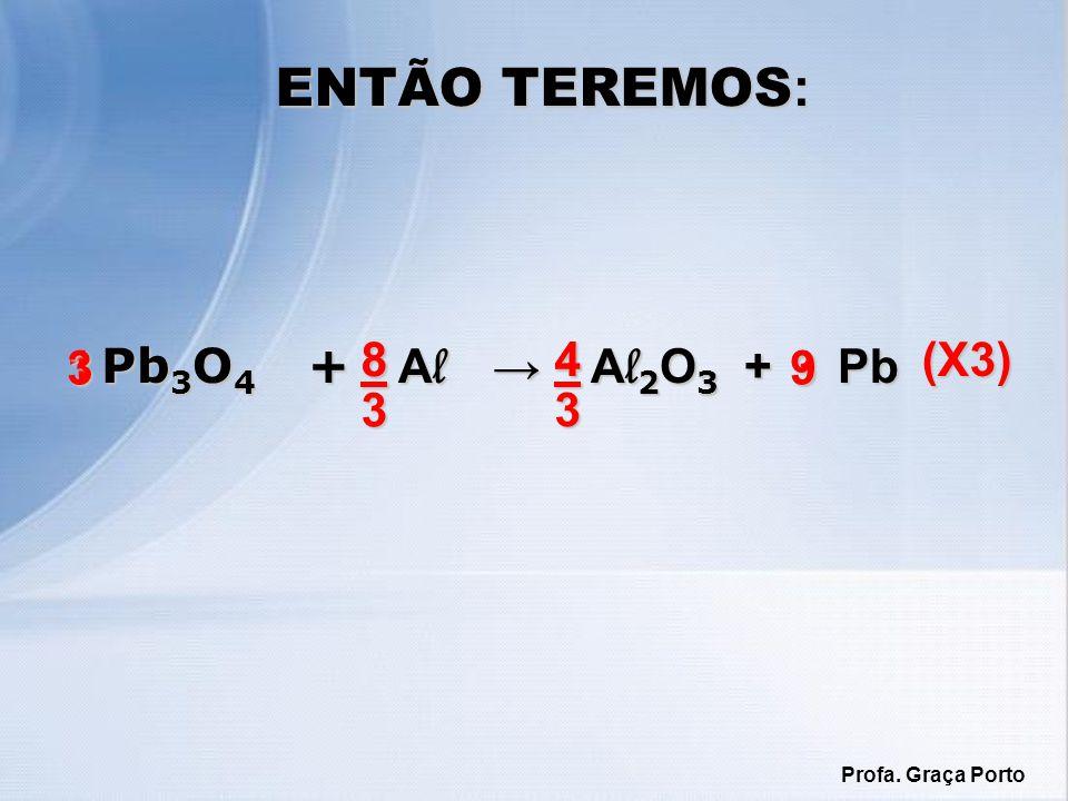 ENTÃO TEREMOS : Pb 3 O 4 + A l A l 2 O 3 + Pb Pb 3 O 4 + A l A l 2 O 3 + Pb 1383 43 (X3) 3 98 4 Profa. Graça Porto