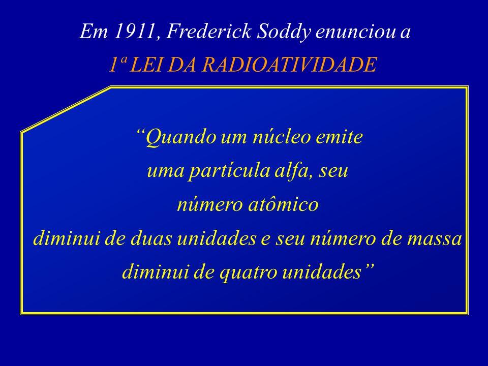 Em 1911, Frederick Soddy enunciou a 1ª LEI DA RADIOATIVIDADE Quando um núcleo emite uma partícula alfa, seu número atômico diminui de duas unidades e seu número de massa diminui de quatro unidades