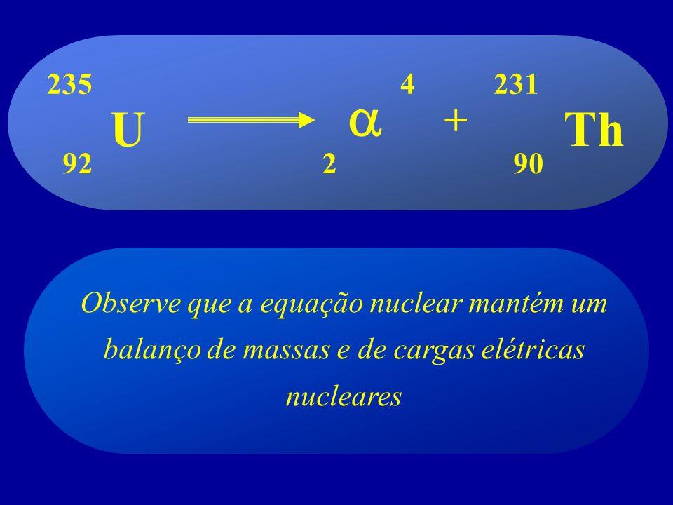 Observe que a equação nuclear mantém um balanço de massas e de cargas elétricas nucleares UTh + 2 4 90 235 92 231
