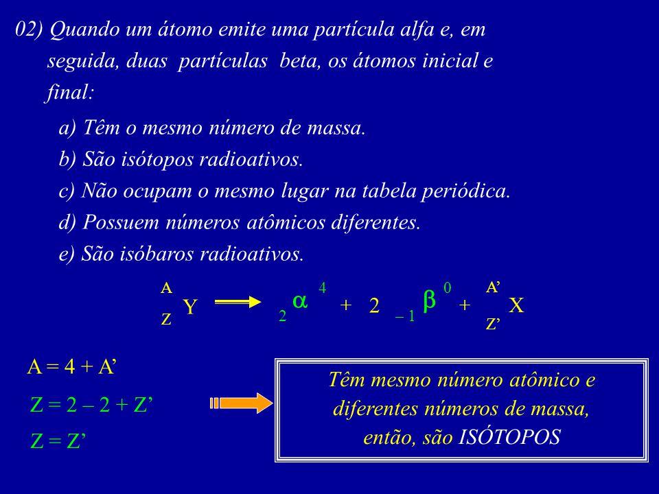 02) Quando um átomo emite uma partícula alfa e, em seguida, duas partículas beta, os átomos inicial e final: a) Têm o mesmo número de massa.