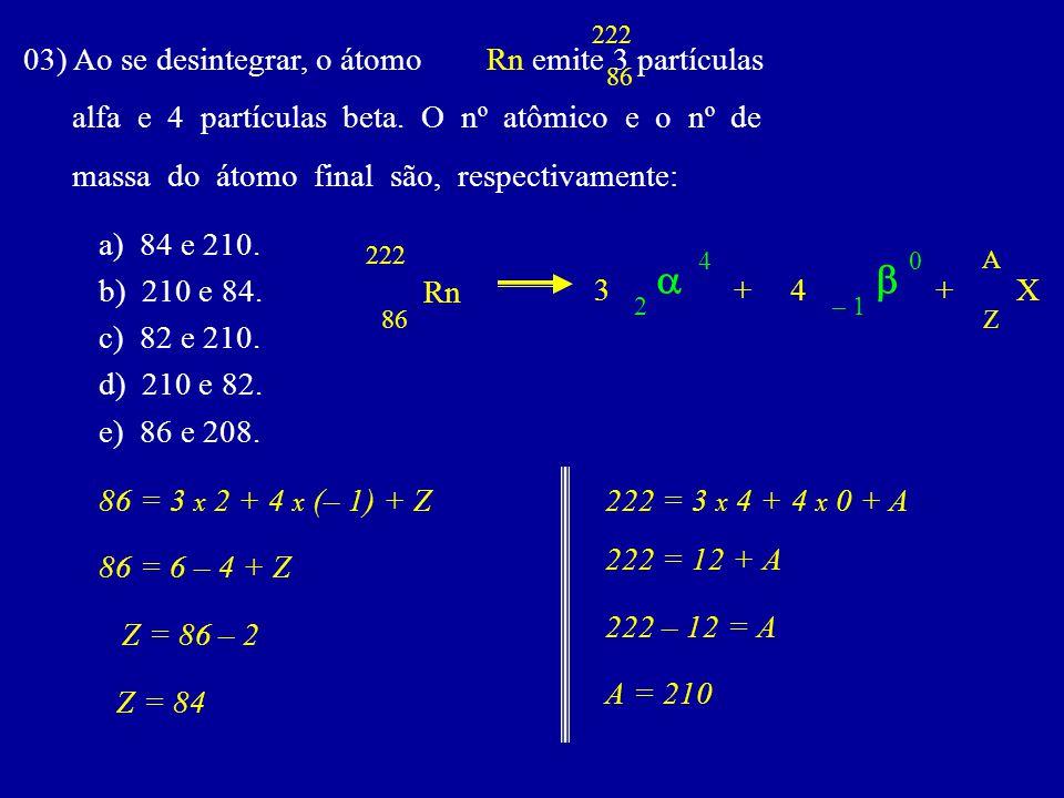 03) Ao se desintegrar, o átomo Rn emite 3 partículas alfa e 4 partículas beta.
