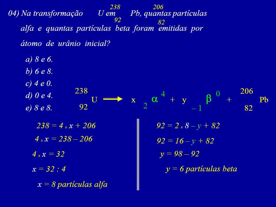 04) Na transformação U em Pb, quantas partículas alfa e quantas partículas beta foram emitidas por átomo de urânio inicial.