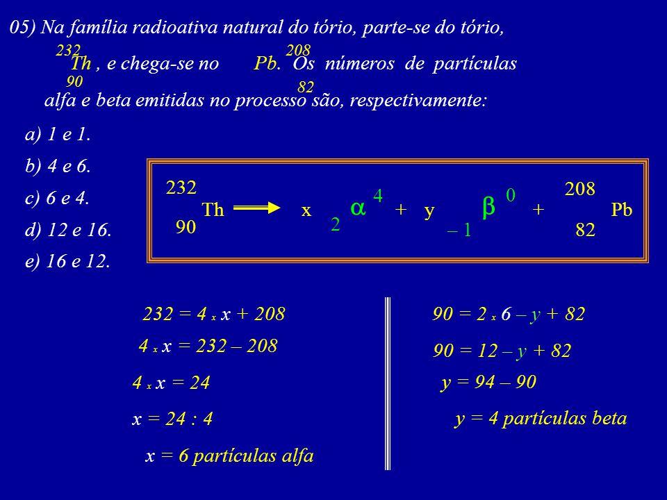 05) Na família radioativa natural do tório, parte-se do tório, Th, e chega-se no Pb.