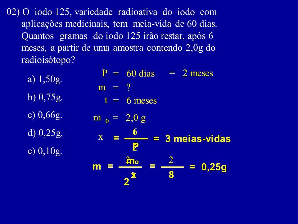 02) O iodo 125, variedade radioativa do iodo com aplicações medicinais, tem meia-vida de 60 dias.