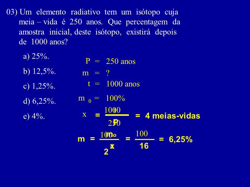 03) Um elemento radiativo tem um isótopo cuja meia – vida é 250 anos.