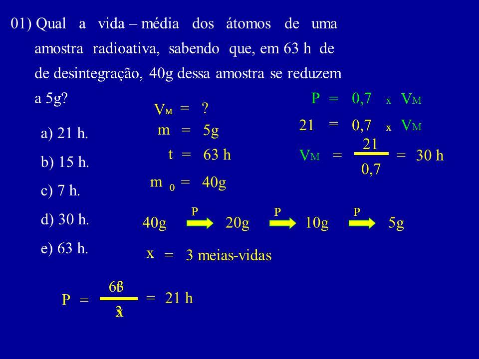 01) Qual a vida – média dos átomos de uma amostra radioativa, sabendo que, em 63 h de de desintegração, 40g dessa amostra se reduzem a 5g.