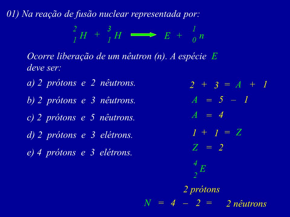 01) Na reação de fusão nuclear representada por: 1 nH 3 + 4 0 1 + 1 H 2 E Ocorre liberação de um nêutron (n).