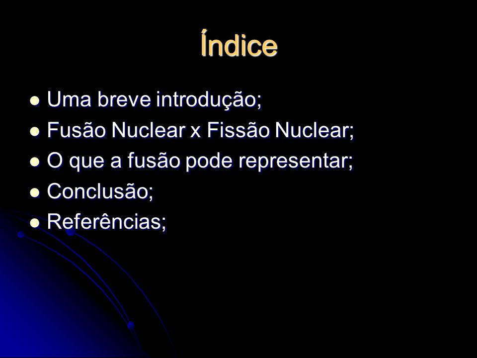 Índice Uma breve introdução; Uma breve introdução; Fusão Nuclear x Fissão Nuclear; Fusão Nuclear x Fissão Nuclear; O que a fusão pode representar; O q
