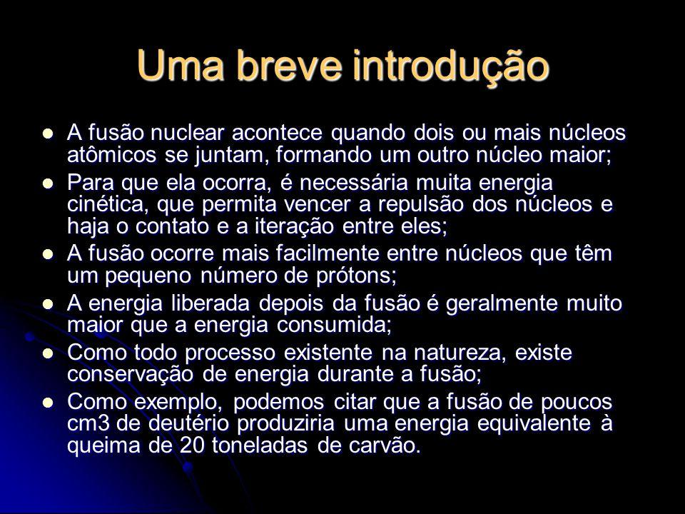 Uma breve introdução A fusão nuclear acontece quando dois ou mais núcleos atômicos se juntam, formando um outro núcleo maior; A fusão nuclear acontece