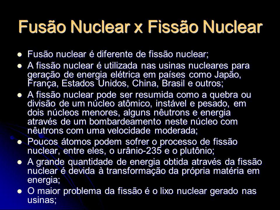 Fusão Nuclear x Fissão Nuclear A fusão nuclear é o inverso da fissão, pois ocorre a junção de dois núcleos pequenos formando um maior; A fusão nuclear é o inverso da fissão, pois ocorre a junção de dois núcleos pequenos formando um maior; É um processo mais limpo que a fissão, porque usa elementos cujos núcleos atômicos são leves (Trítio e Deutério, isótopos do Hidrogênio); É um processo mais limpo que a fissão, porque usa elementos cujos núcleos atômicos são leves (Trítio e Deutério, isótopos do Hidrogênio); Os lixos radioativos possuem vidas curtas; Os lixos radioativos possuem vidas curtas; A quantidade de energia liberada é muito maior na fusão que na fissão; A quantidade de energia liberada é muito maior na fusão que na fissão; A principal desvantagem é não conseguir controlar a fusão de um modo eficaz; A principal desvantagem é não conseguir controlar a fusão de um modo eficaz; Ocorre em temperaturas elevadíssimas, em torno de 100 milhões de graus centígrados e é necessário o confinamento dos núcleos por pelo menos um segundo; Ocorre em temperaturas elevadíssimas, em torno de 100 milhões de graus centígrados e é necessário o confinamento dos núcleos por pelo menos um segundo; O confinamento pode ser feito através de câmaras magnéticas em formato toroidal, chamadas de tokamak; O confinamento pode ser feito através de câmaras magnéticas em formato toroidal, chamadas de tokamak;