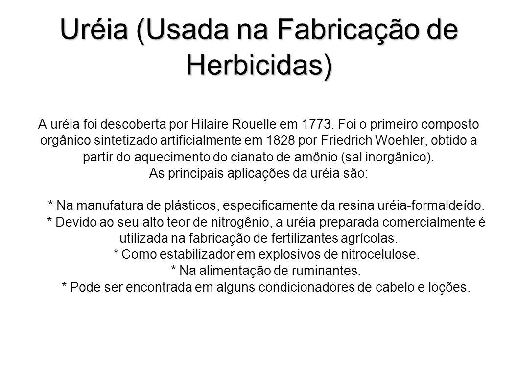 Uréia (Usada na Fabricação de Herbicidas) A uréia foi descoberta por Hilaire Rouelle em 1773. Foi o primeiro composto orgânico sintetizado artificialm