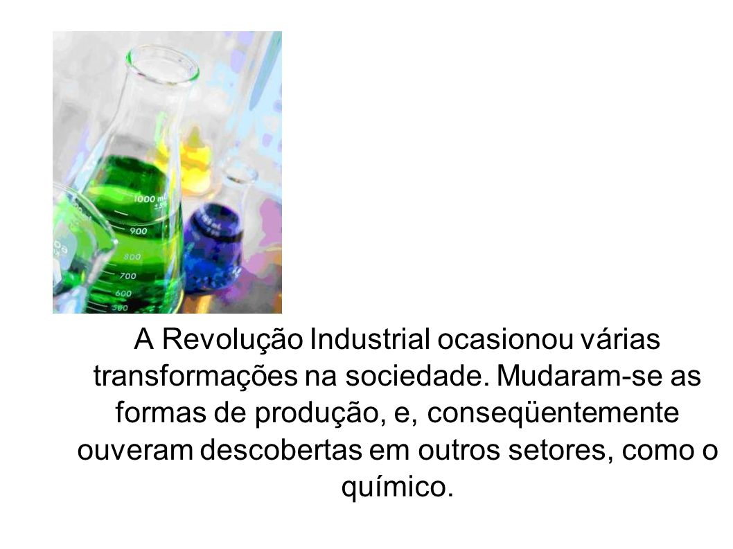 A Revolução Industrial ocasionou várias transformações na sociedade. Mudaram-se as formas de produção, e, conseqüentemente ouveram descobertas em outr