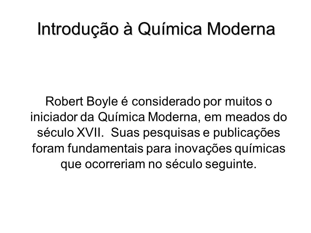 Introdução à Química Moderna Robert Boyle é considerado por muitos o iniciador da Química Moderna, em meados do século XVII. Suas pesquisas e publicaç