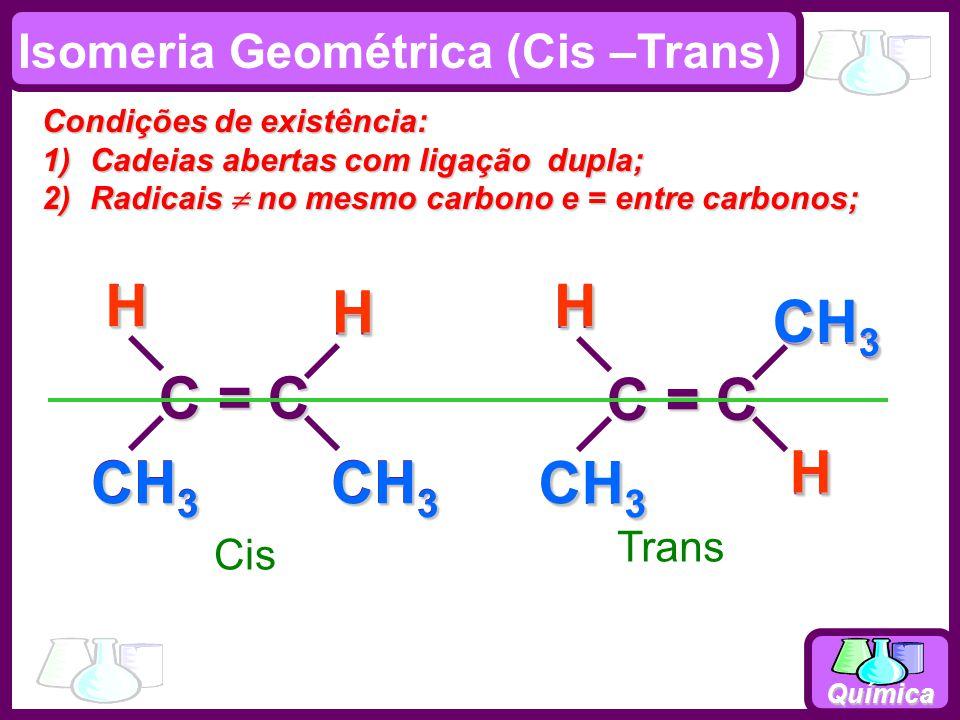 Química C = C CH 3 HH C = C CH 3 HH Cis TransH CH 3 HHH Isomeria Geométrica (Cis –Trans) Condições de existência: 1)Cadeias abertas com ligação dupla; 2)Radicais no mesmo carbono e = entre carbonos;