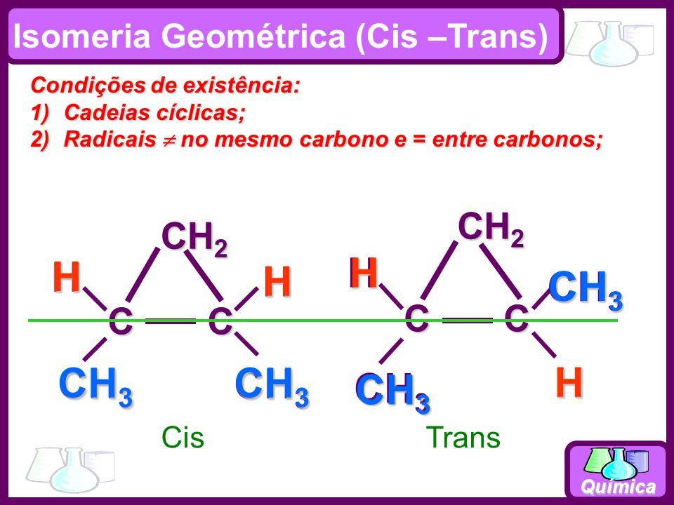 Química CisTrans CH 3 H H CH 2 C C HH CH 3 H H CH 2 C C H CH 3 H Isomeria Geométrica (Cis –Trans) Condições de existência: 1)Cadeias cíclicas; 2)Radicais no mesmo carbono e = entre carbonos;