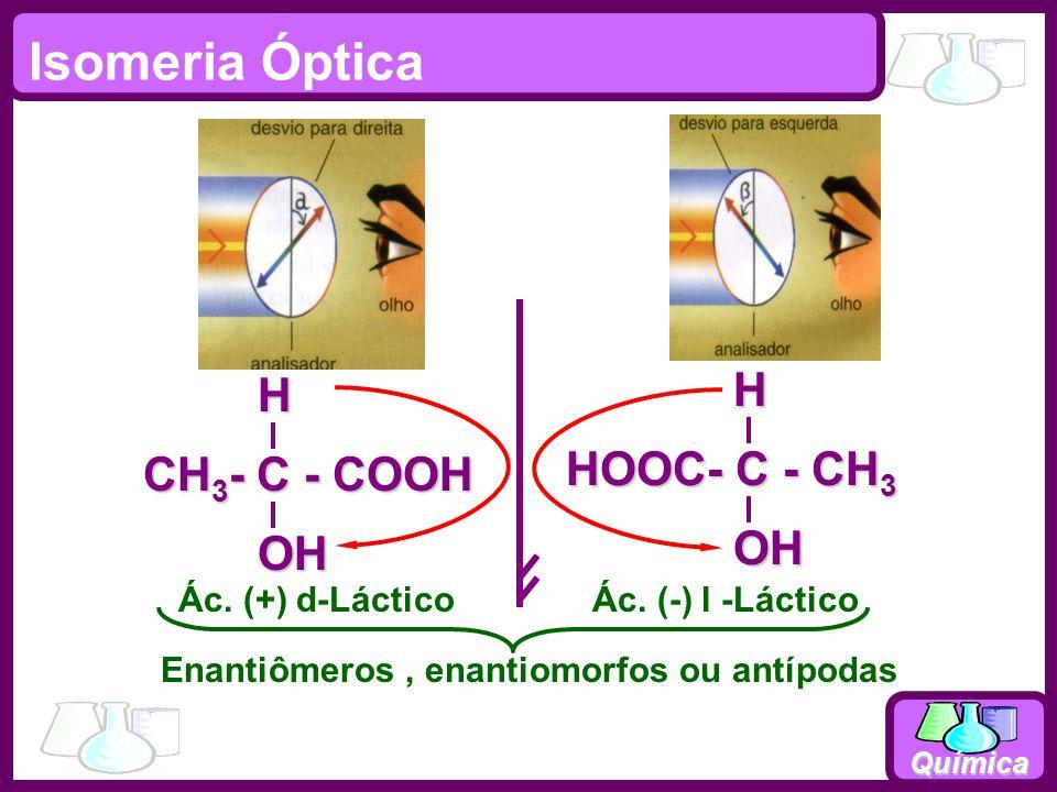 Química Isomeria Óptica HOOC- C - CH 3 OHH CH 3 - C - COOH OHH Enantiômeros, enantiomorfos ou antípodas Ác. (+) d-LácticoÁc. (-) l -Láctico Luz polari