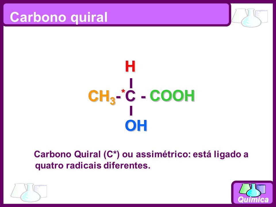 Química Carbono quiral Carbono Quiral (C*) ou assimétrico: está ligado a quatro radicais diferentes. CH 3 - C - COOH OHH CH 3 * OHHCOOH