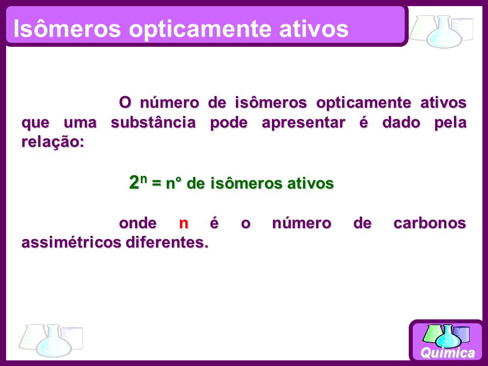 Química O número de isômeros opticamente ativos que uma substância pode apresentar é dado pela relação: 2 n = n° de isômeros ativos 2 n = n° de isômer