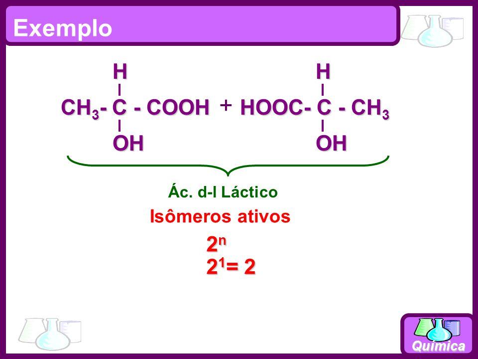 Química Exemplo 2n2n2n2n Isômeros ativos Ác. d-l Láctico HOOC- C - CH 3 OHH CH 3 - C - COOH OHH 2 1 = 2 +
