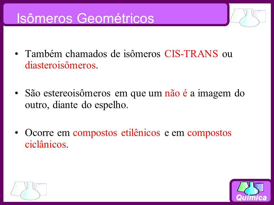Química Isômeros Geométricos Também chamados de isômeros CIS-TRANS ou diasteroisômeros. São estereoisômeros em que um não é a imagem do outro, diante