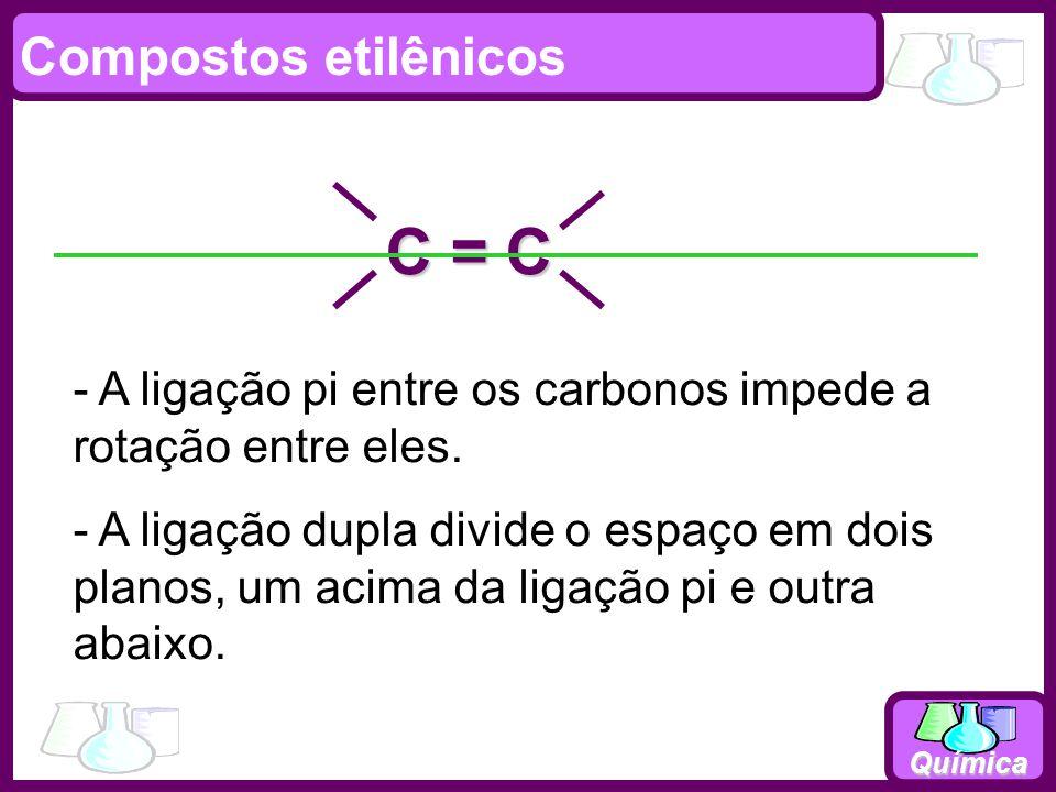 Química C = C Compostos etilênicos - A ligação pi entre os carbonos impede a rotação entre eles. - A ligação dupla divide o espaço em dois planos, um