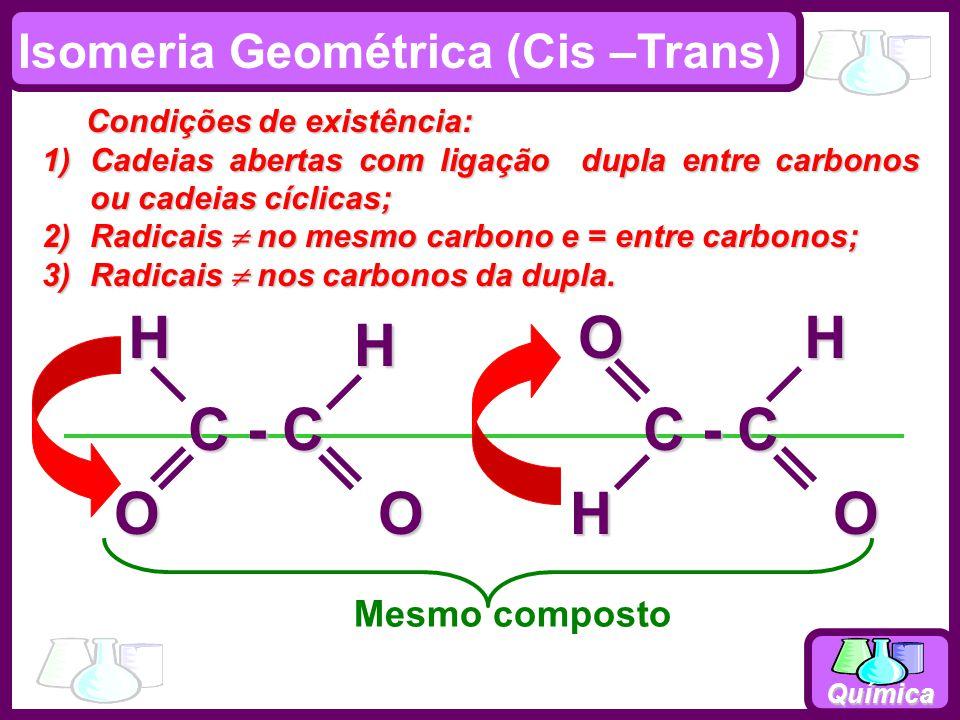 Química C = C CH 3 HH C = C CH 3 HH H HHH Isomeria Geométrica (Cis –Trans) Condições de existência: 1)Cadeias abertas com ligação dupla; 2)Radicais no mesmo carbono e = entre carbonos;