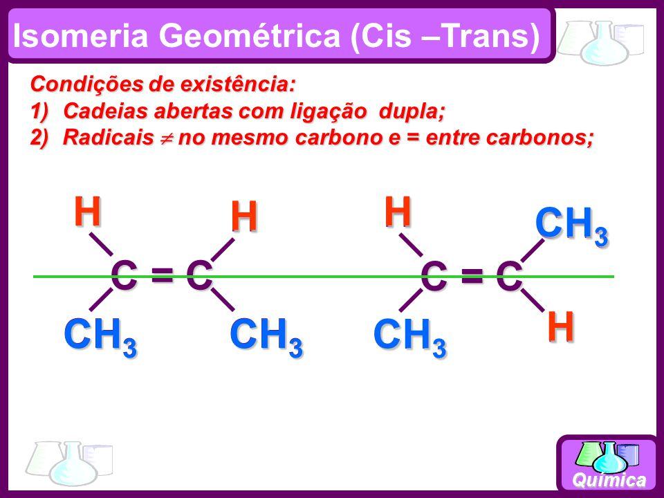 Química C = C CH 3 HH C = C CH 3 HH H HHH Isomeria Geométrica (Cis –Trans) Condições de existência: 1)Cadeias abertas com ligação dupla; 2)Radicais no
