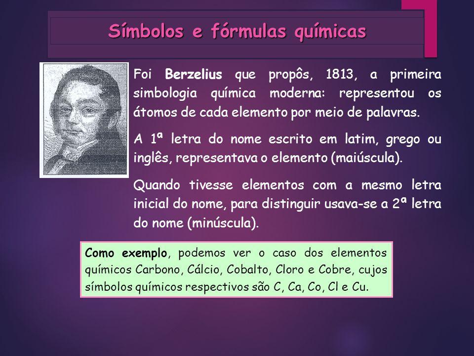 Símbolos e fórmulas químicas Foi Berzelius que propôs, 1813, a primeira simbologia química moderna: representou os átomos de cada elemento por meio de