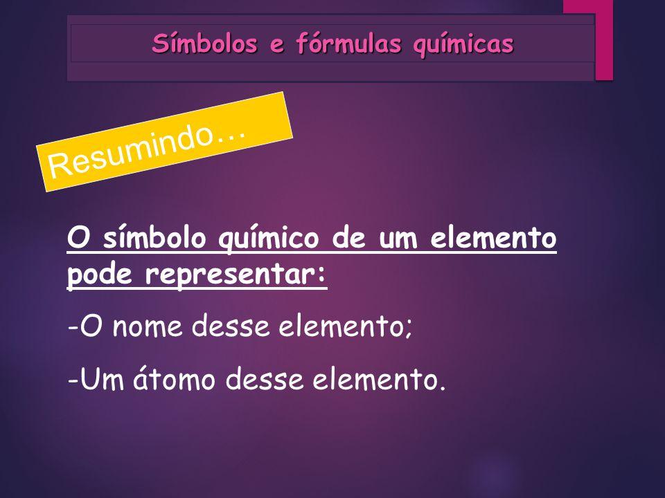 Símbolos e fórmulas químicas Resumindo… O símbolo químico de um elemento pode representar: -O nome desse elemento; -Um átomo desse elemento.