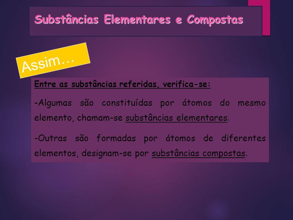 Assim… Entre as substâncias referidas, verifica-se: -Algumas são constituídas por átomos do mesmo elemento, chamam-se substâncias elementares. -Outras