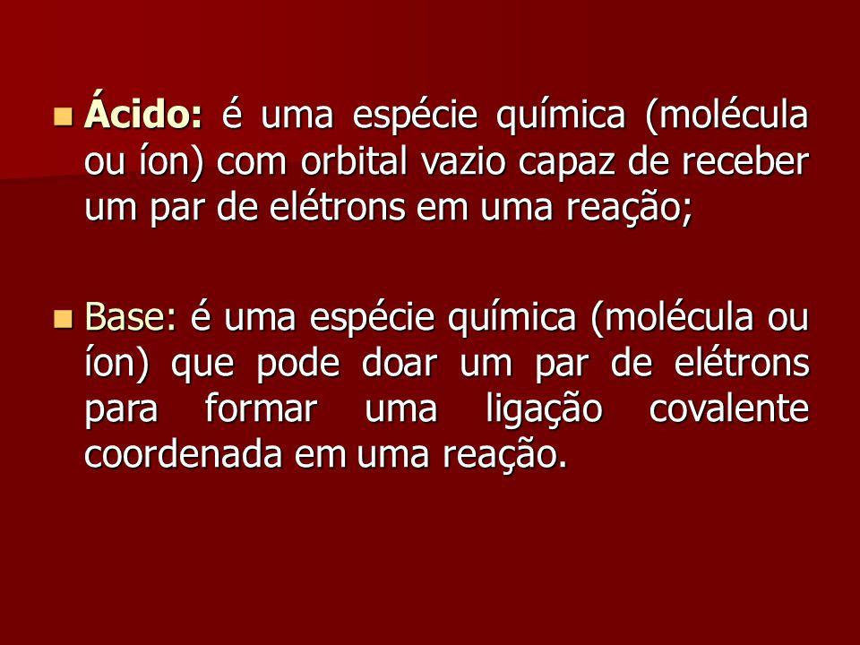 Ácido: é uma espécie química (molécula ou íon) com orbital vazio capaz de receber um par de elétrons em uma reação; Ácido: é uma espécie química (molé