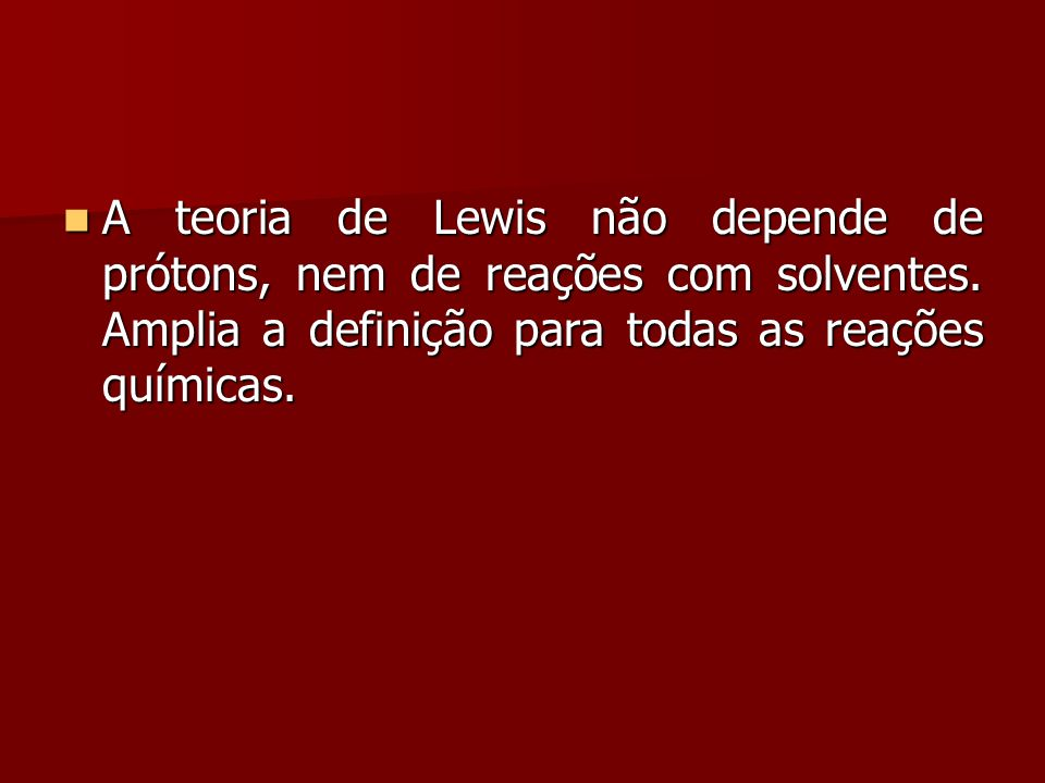 A teoria de Lewis não depende de prótons, nem de reações com solventes. Amplia a definição para todas as reações químicas. A teoria de Lewis não depen