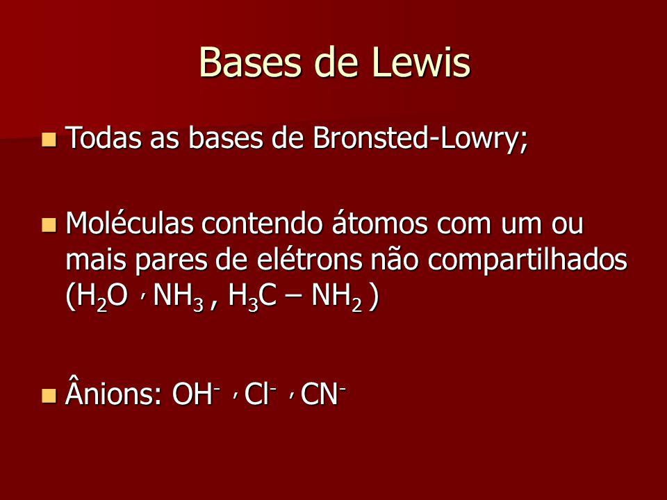 Bases de Lewis Todas as bases de Bronsted-Lowry; Todas as bases de Bronsted-Lowry; Moléculas contendo átomos com um ou mais pares de elétrons não comp