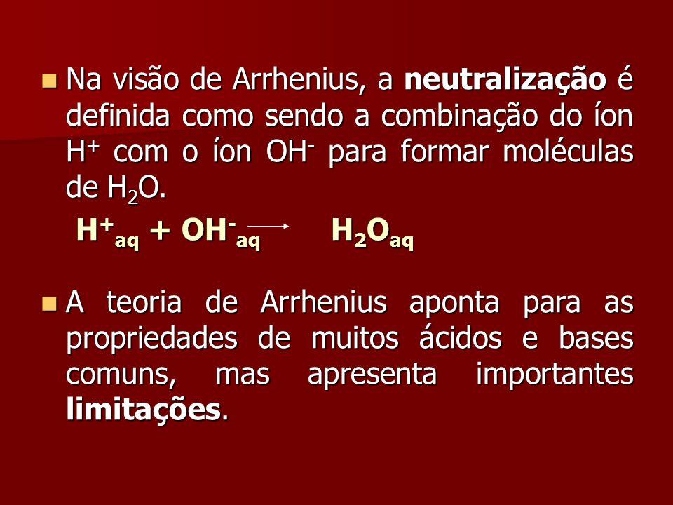 Na visão de Arrhenius, a neutralização é definida como sendo a combinação do íon H + com o íon OH - para formar moléculas de H 2 O. Na visão de Arrhen