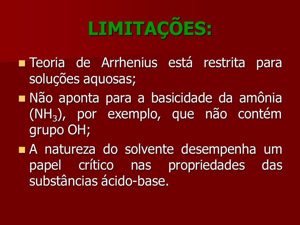 LIMITAÇÕES: Teoria de Arrhenius está restrita para soluções aquosas; Teoria de Arrhenius está restrita para soluções aquosas; Não aponta para a basici