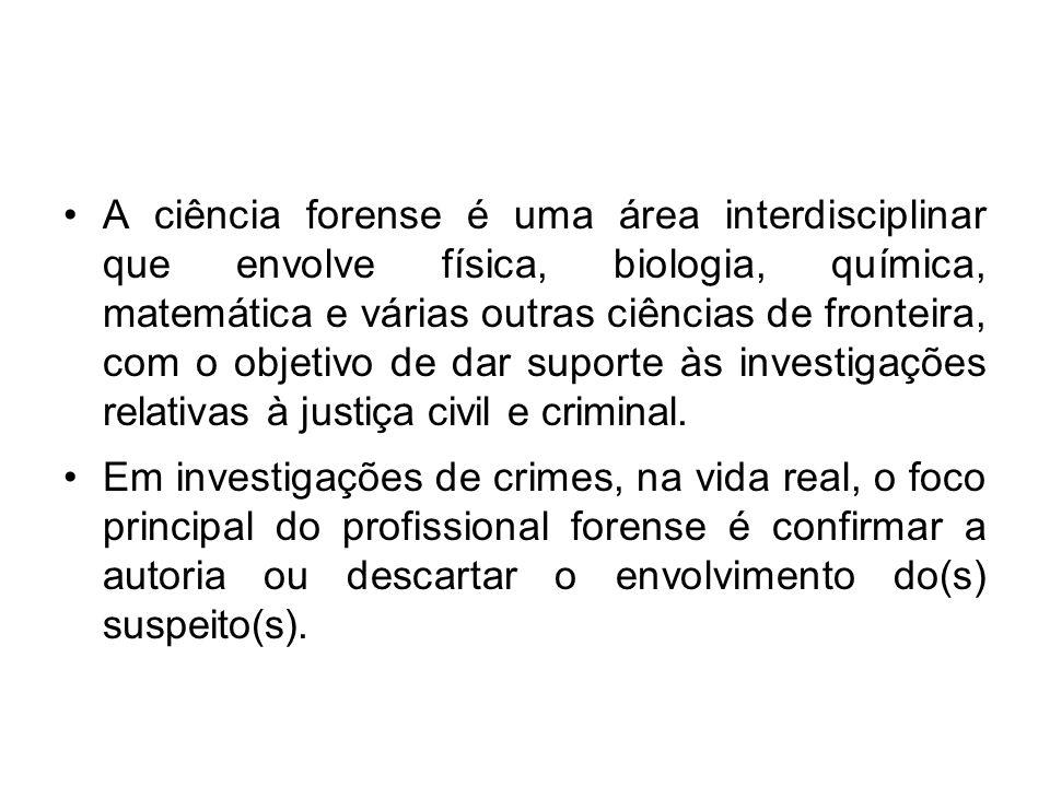 A ciência forense é uma área interdisciplinar que envolve física, biologia, química, matemática e várias outras ciências de fronteira, com o objetivo