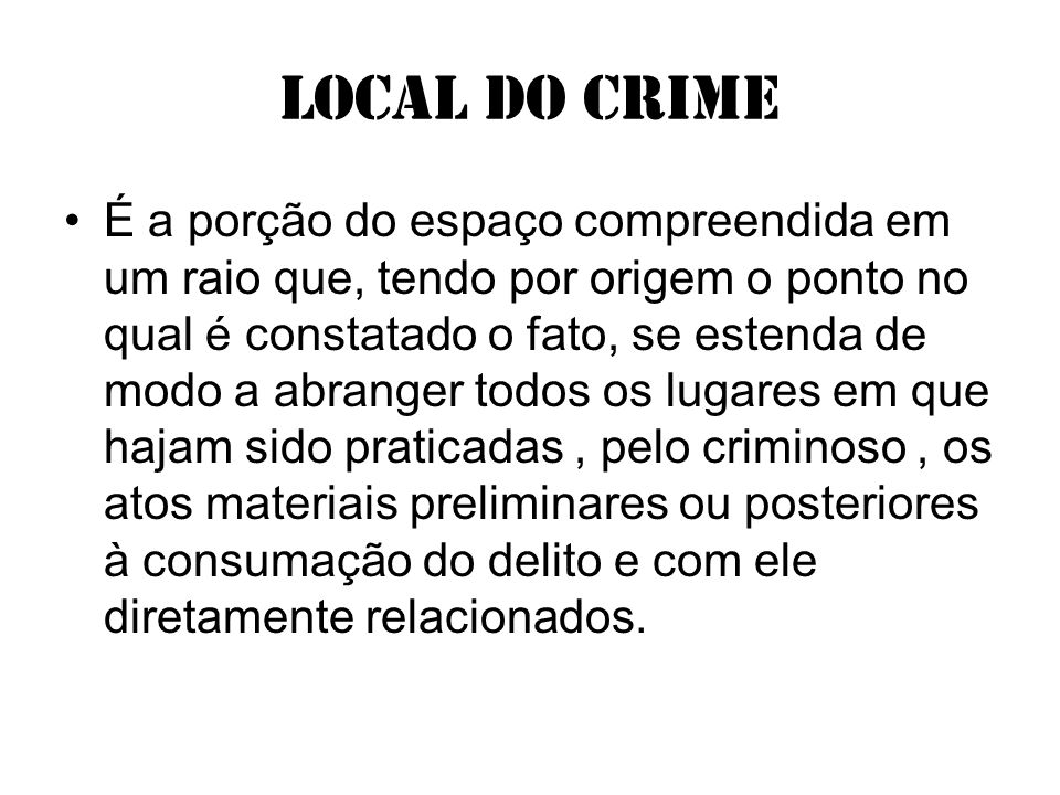 Local do crime É a porção do espaço compreendida em um raio que, tendo por origem o ponto no qual é constatado o fato, se estenda de modo a abranger t