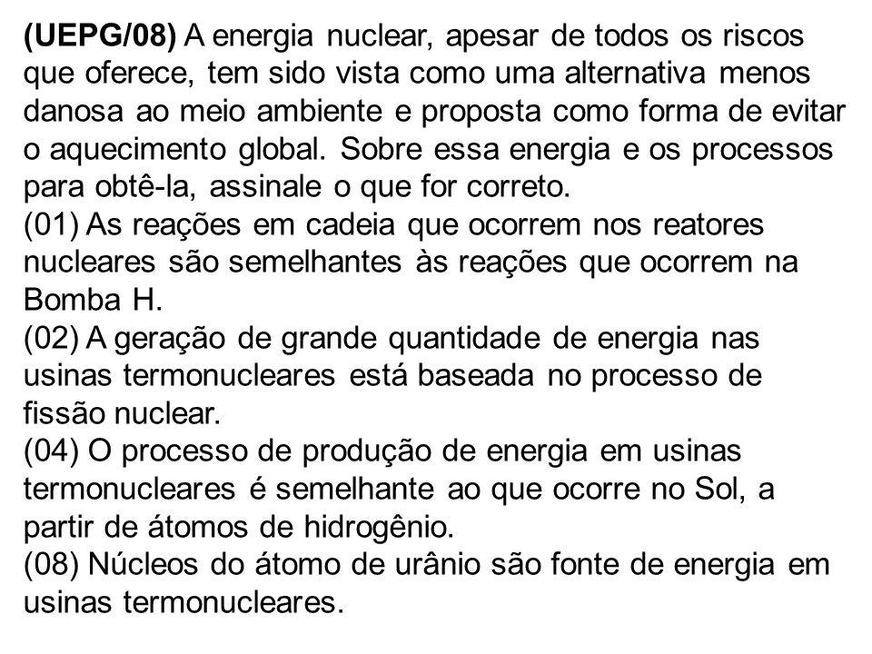 (UEPG/08) A energia nuclear, apesar de todos os riscos que oferece, tem sido vista como uma alternativa menos danosa ao meio ambiente e proposta como forma de evitar o aquecimento global.