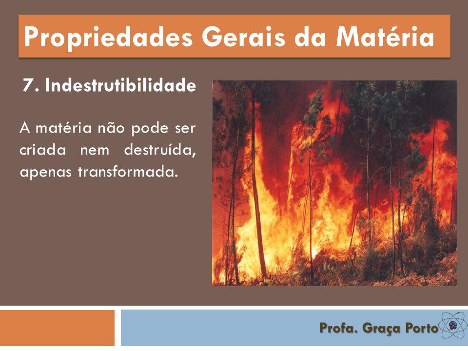 Profa. Graça Porto Propriedades Gerais da Matéria 6. Divisibilidade Propriedade que a matéria tem se reduzir-se em partículas extremamente pequenas.