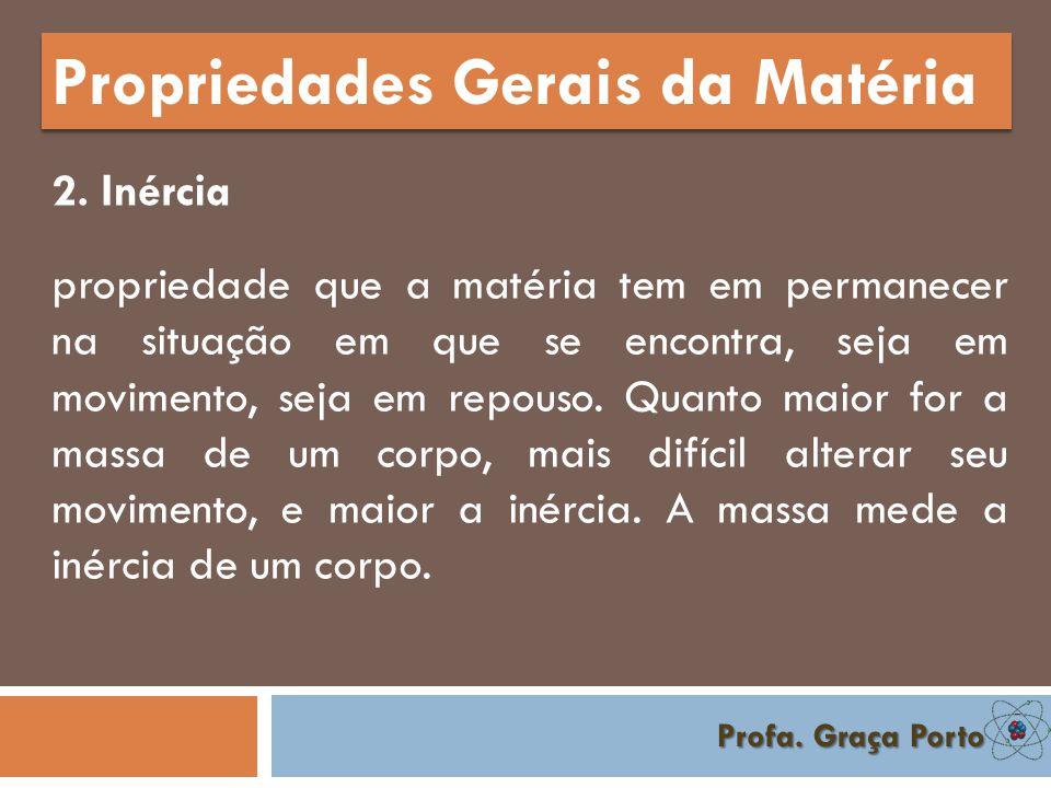 Profa. Graça Porto Propriedades Gerais da Matéria 1. Massa é a quantidade de matéria que forma um corpo.