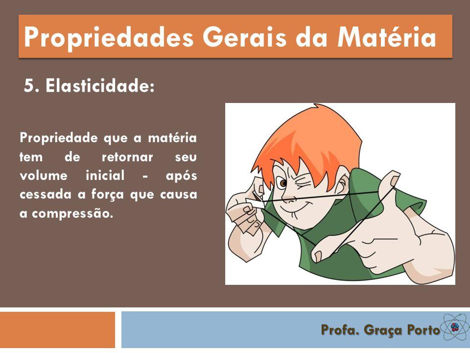 Profa. Graça Porto Propriedades Gerais da Matéria 4. Compressibilidade propriedade da matéria que consiste em ter volume reduzido quando submetida a d