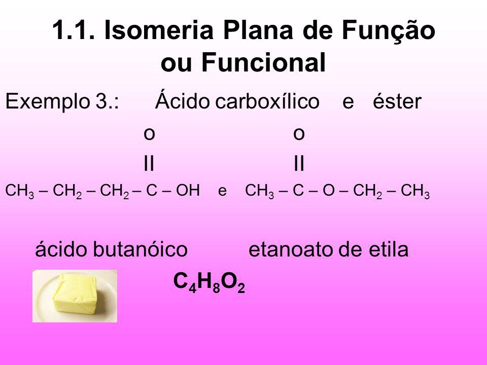 1.1. Isomeria Plana de Função ou Funcional Exemplo 3.: Ácido carboxílico e éster o o II II CH 3 – CH 2 – CH 2 – C – OH e CH 3 – C – O – CH 2 – CH 3 ác