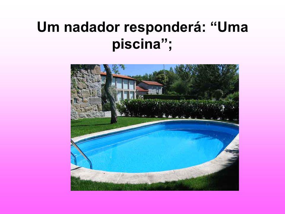 Um nadador responderá: Uma piscina;