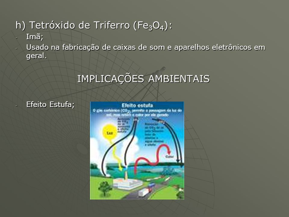 h) Tetróxido de Triferro (Fe 3 O 4 ): - Imã; - Usado na fabricação de caixas de som e aparelhos eletrônicos em geral. IMPLICAÇÕES AMBIENTAIS - Efeito