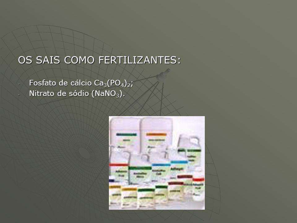 OS SAIS COMO FERTILIZANTES: - Fosfato de cálcio Ca 3 (PO 4 ) 2 ; - Nitrato de sódio (NaNO 3 ).