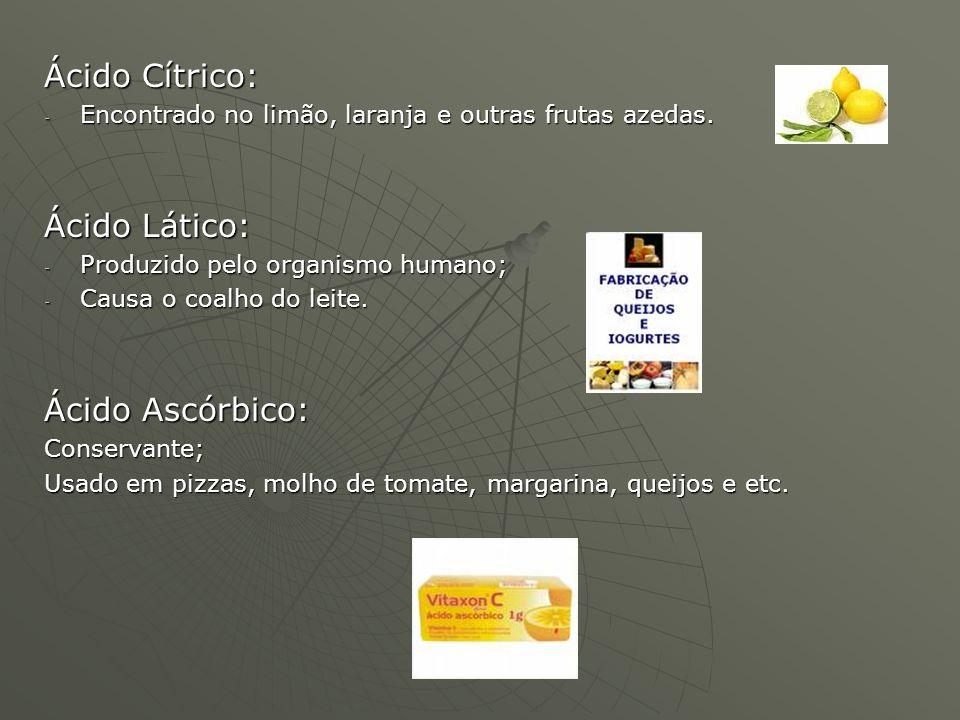 Ácido Cítrico: - Encontrado no limão, laranja e outras frutas azedas. Ácido Lático: - Produzido pelo organismo humano; - Causa o coalho do leite. Ácid