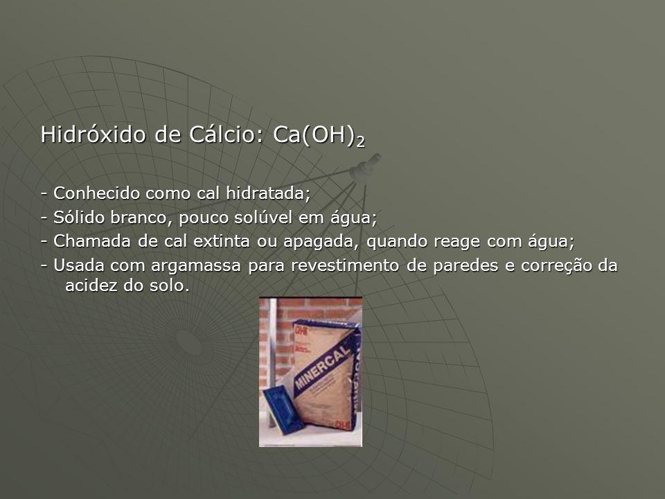 Hidróxido de Cálcio: Ca(OH) 2 - Conhecido como cal hidratada; - Sólido branco, pouco solúvel em água; - Chamada de cal extinta ou apagada, quando reag