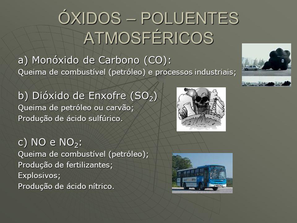 ÓXIDOS – POLUENTES ATMOSFÉRICOS a) Monóxido de Carbono (CO): Queima de combustível (petróleo) e processos industriais; b) Dióxido de Enxofre (SO 2 ) Q