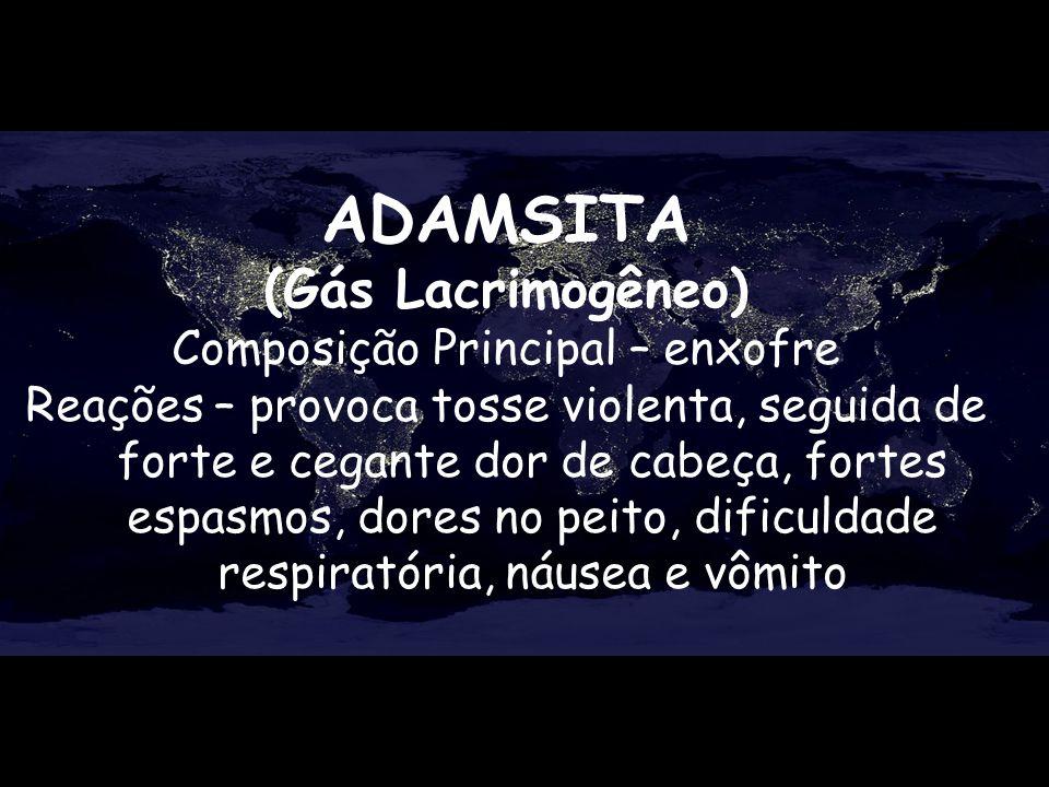 ADAMSITA (Gás Lacrimogêneo) Composição Principal – enxofre Reações – provoca tosse violenta, seguida de forte e cegante dor de cabeça, fortes espasmos